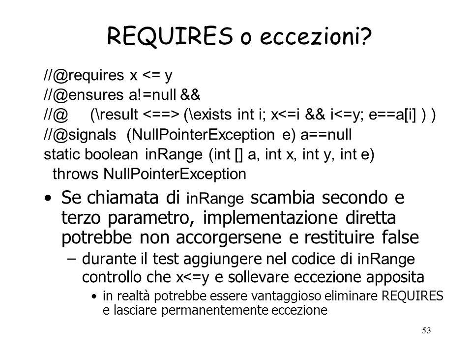 REQUIRES o eccezioni //@requires x <= y. //@ensures a!=null && //@ (\result <==> (\exists int i; x<=i && i<=y; e==a[i] ) )